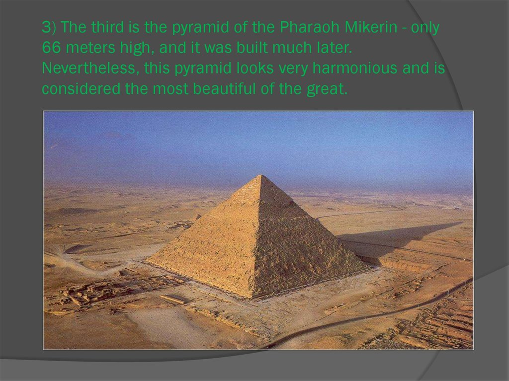 3) The third is the pyramid of the Pharaoh Mikerin - only 66 meters high, and it was built much later. Nevertheless, this