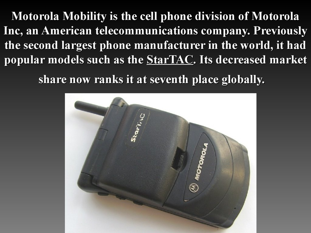 Motorola Mobility is the cell phone division of Motorola Inc, an American telecommunications company. Previously the second largest phone manufacturer in the world, it had popular models such as the StarTAC. Its decreased market share now ranks it at seve