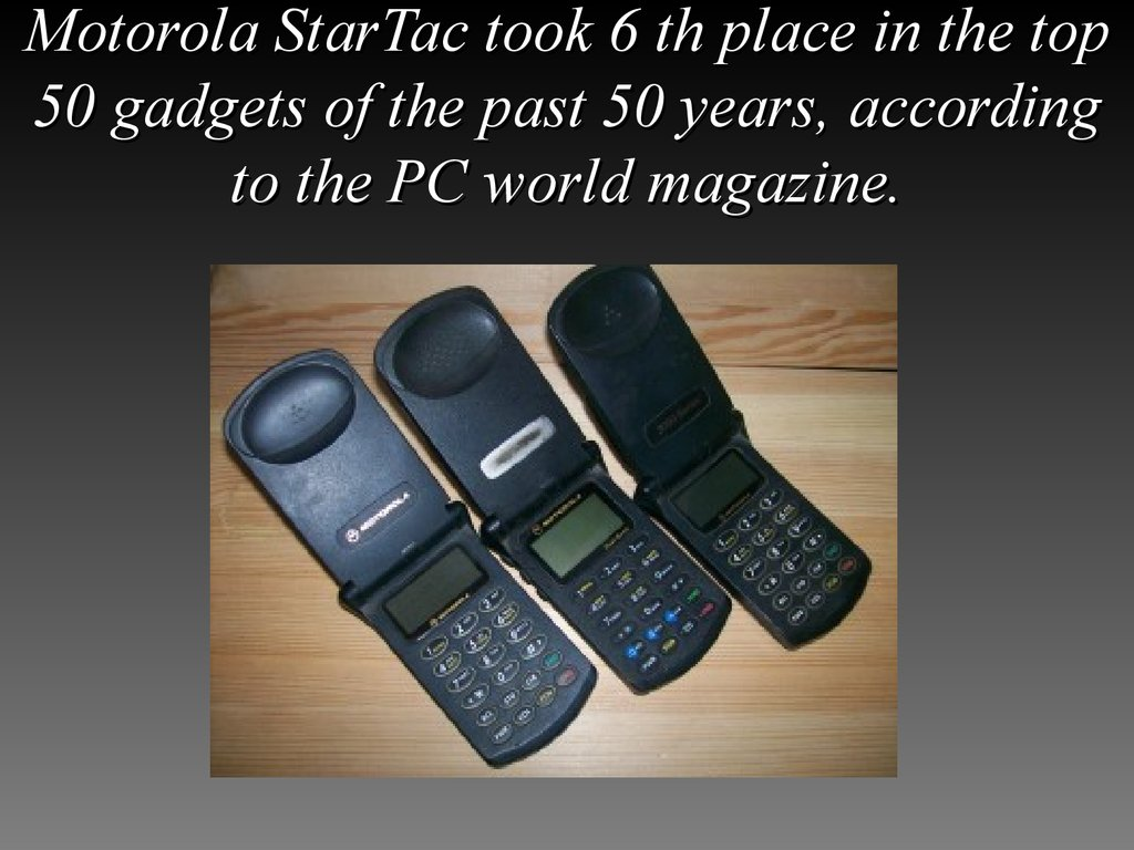 Motorola StarTac took 6 th place in the top 50 gadgets of the past 50 years, according to the PC world magazine.