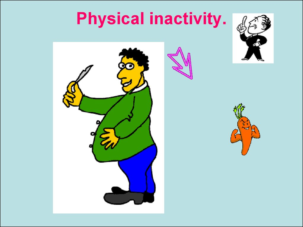 Physical inactivity.