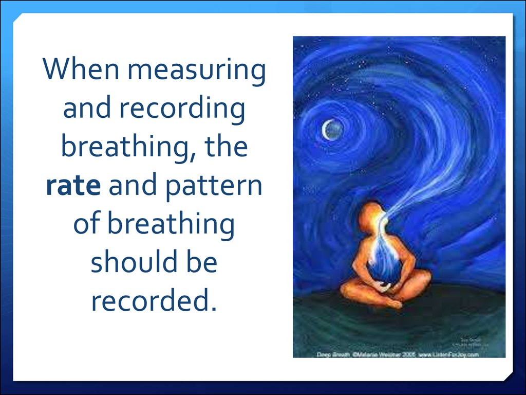 When measuring and recording breathing, the rate and pattern of breathing should be recorded.