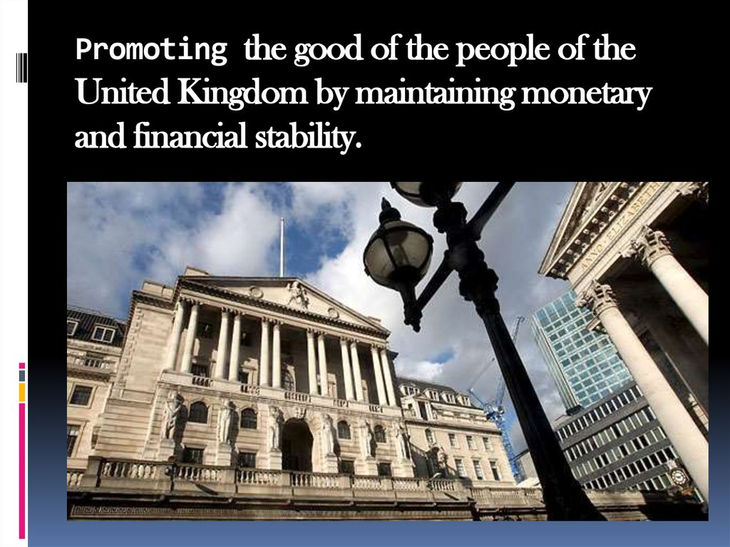 Promoting the good of the people of the United Kingdom by maintaining monetary and financial stability.