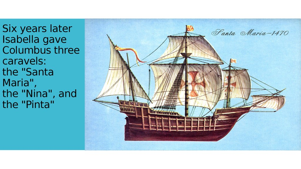 "Six years later Isabella gave Columbus three caravels: the ""Santa Maria"", the ""Nina"", and the ""Pinta"""