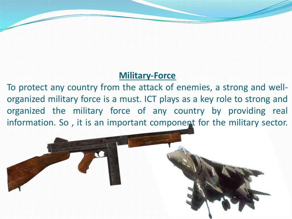 Military-Force To protect any country from the attack of enemies, a strong and well-organized military force is a must. ICT plays as a key role to strong and organized the military force of any country by providing real information. So , it is an importan