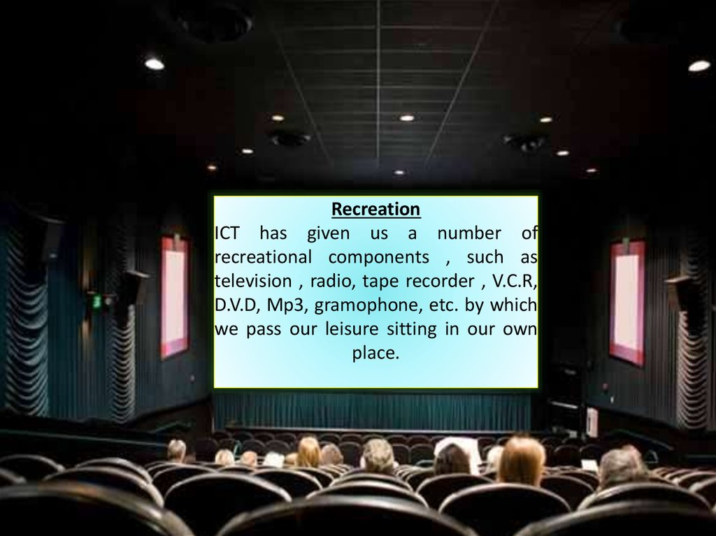 Recreation ICT has given us a number of recreational components , such as television , radio, tape recorder , V.C.R, D.V.D, Mp3, gramophone, etc. by which we pass our leisure sitting in our own place.