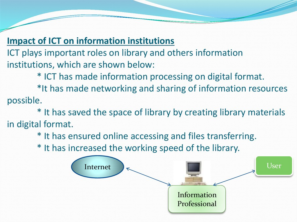 Impact of ICT on information institutions ICT plays important roles on library and others information institutions, which are shown below: * ICT has made information processing on digital format. *It has made networking and sharing of information resource