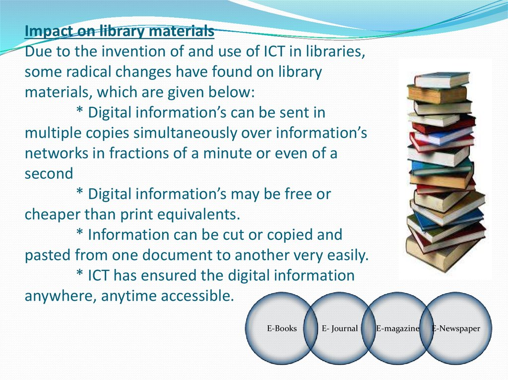 Impact on library materials Due to the invention of and use of ICT in libraries, some radical changes have found on library materials, which are given below: * Digital information's can be sent in multiple copies simultaneously over information's netw