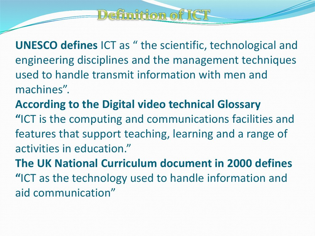 "UNESCO defines ICT as "" the scientific, technological and engineering disciplines and the management techniques used to handle transmit information with men and machines"". According to the Digital video technical Glossary ""ICT is the computing and c"
