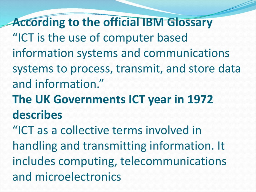 "According to the official IBM Glossary ""ICT is the use of computer based information systems and communications systems to process, transmit, and store data and information."" The UK Governments ICT year in 1972 describes ""ICT as a collective term"