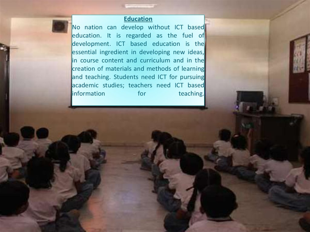 Education No nation can develop without ICT based education. It is regarded as the fuel of development. ICT based education is the essential ingredient in developing new ideas, in course content and curriculum and in the creation of materials and methods
