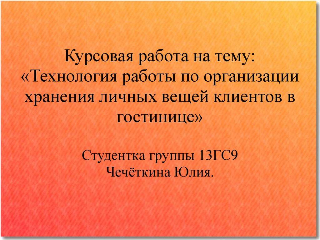 Технология работы по организации хранения личных вещей клиентов в  Курсовая работа на тему Технология работы по организации хранения личных вещей клиентов в гостинице Студентка группы 13ГС9 Чечёткина Юлия