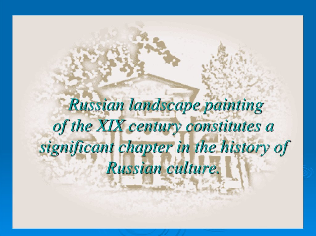 Russian landscape painting of the XIX century constitutes a significant chapter in the history of Russian culture.