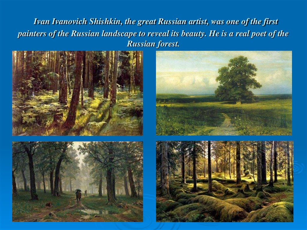 Ivan Ivanovich Shishkin, the great Russian artist, was one of the first painters of the Russian landscape to reveal its beauty. He is a real poet of the Russian forest.