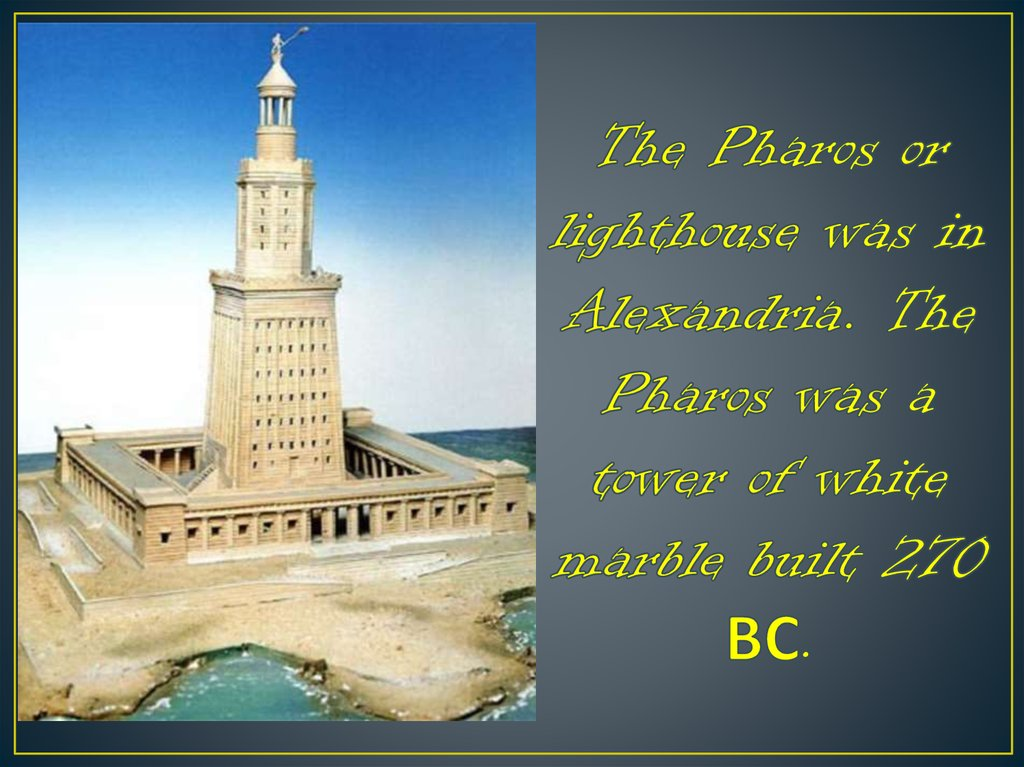 The Pharos or lighthouse was in Alexandria. The Pharos was a tower of white marble built 270 ВС.