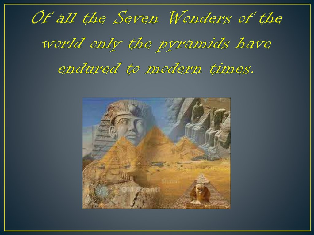 Of all the Seven Wonders of the world only the pyramids have endured to modern times.