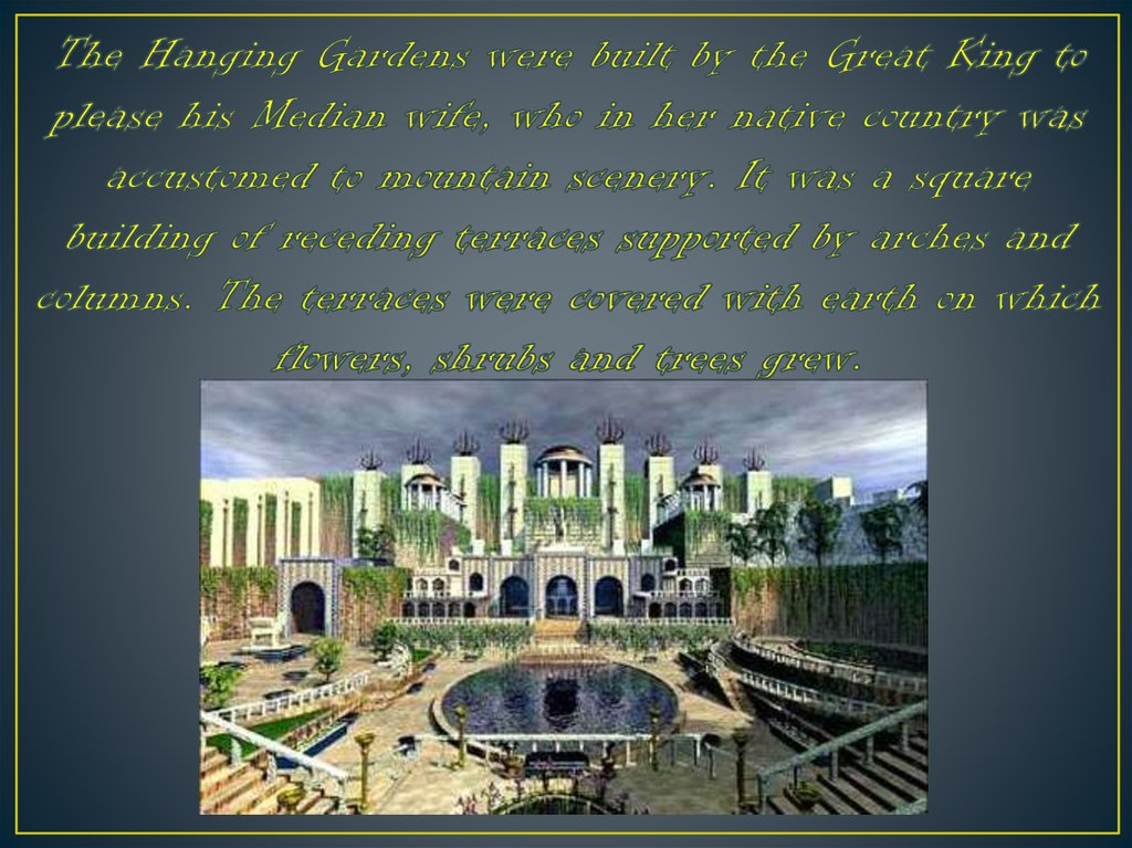 The Hanging Gardens were built by the Great King to please his Median wife, who in her native country was accustomed to mountain scenery. It was a square building of receding terraces supported by arches and columns. The terraces were covered with earth o