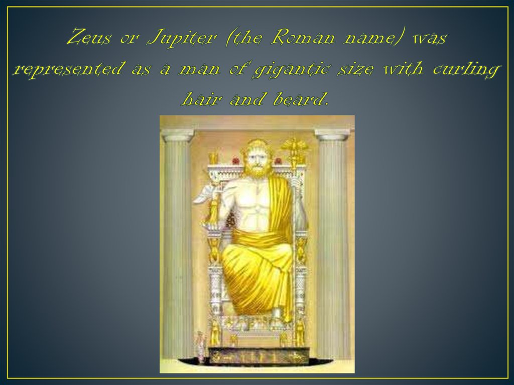 Zeus or Jupiter (the Roman name) was represented as a man of gigantic size with curling hair and beard.