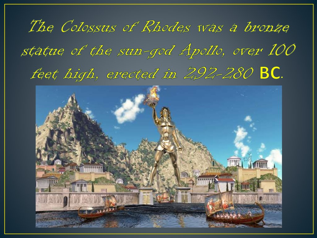The Colossus of Rhodes was a bronze statue of the sun-god Apollo, over 100 feet high, erected in 292-280 ВС.