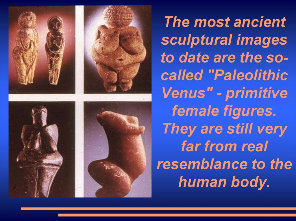 "The most ancient sculptural images to date are the so-called ""Paleolithic Venus"" - primitive female figures. They are still"
