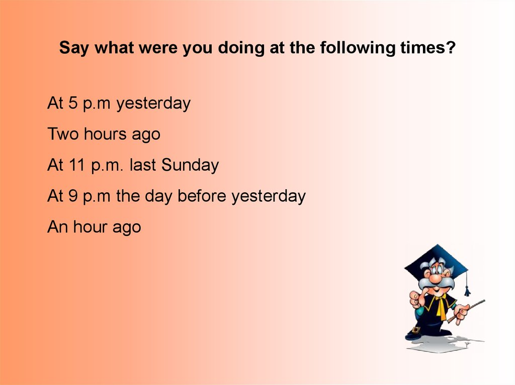 Say what were you doing at the following times?