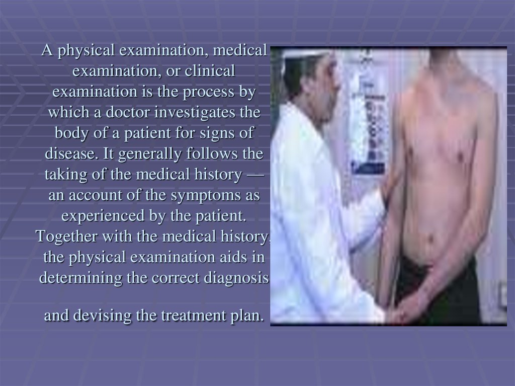A physical examination, medical examination, or clinical examination is the process by which a doctor investigates the body of a patient for signs of disease. It generally follows the taking of the medical history — an account of the symptoms as experie