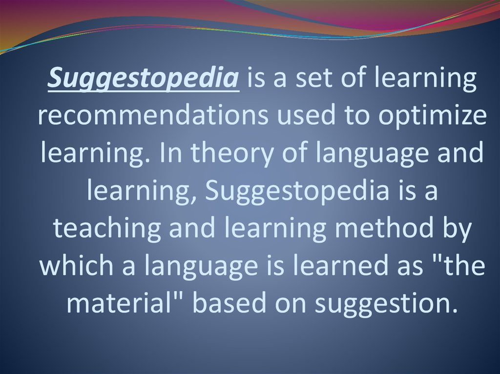 "Suggestopedia is a set of learning recommendations used to optimize learning. In theory of language and learning, Suggestopedia is a teaching and learning method by which a language is learned as ""the material"" based on suggestion."