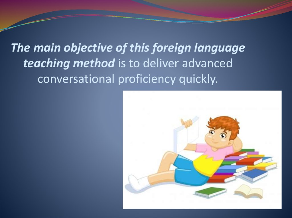 The main objective of this foreign language teaching method is to deliver advanced conversational proficiency quickly.