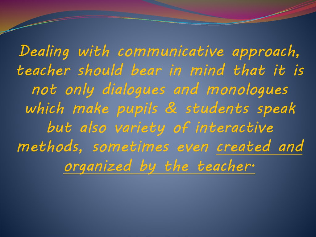 Dealing with communicative approach, teacher should bear in mind that it is not only dialogues and monologues which make pupils & students speak but also variety of interactive methods, sometimes even created and organized by the teacher.