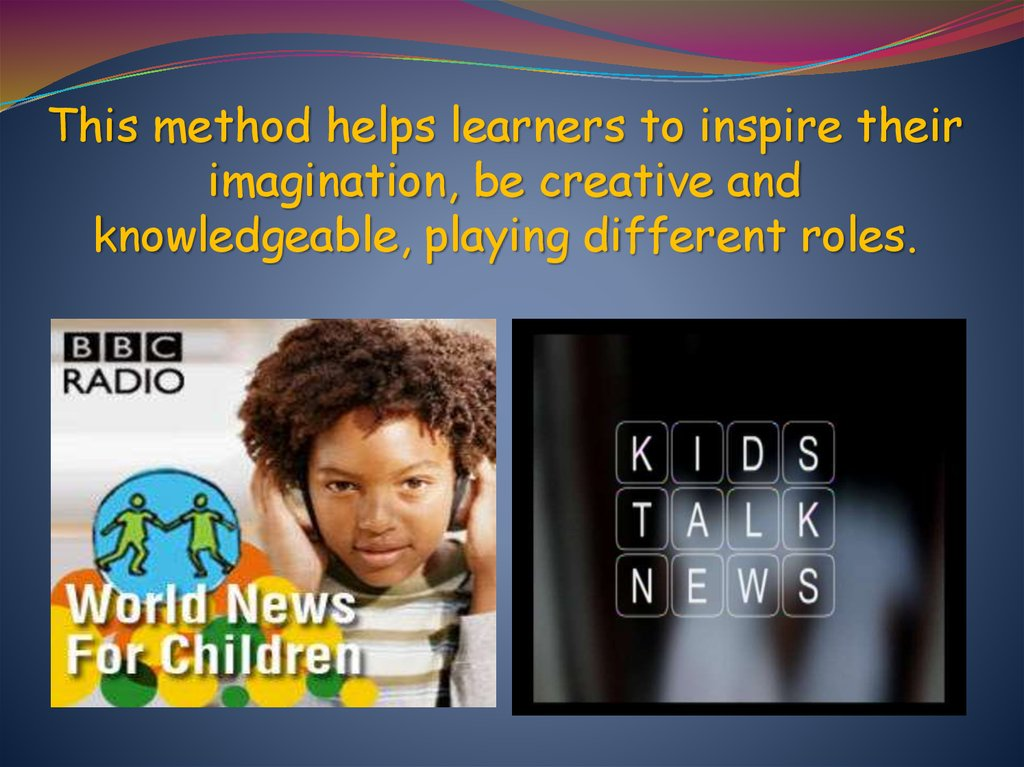 This method helps learners to inspire their imagination, be creative and knowledgeable, playing different roles.