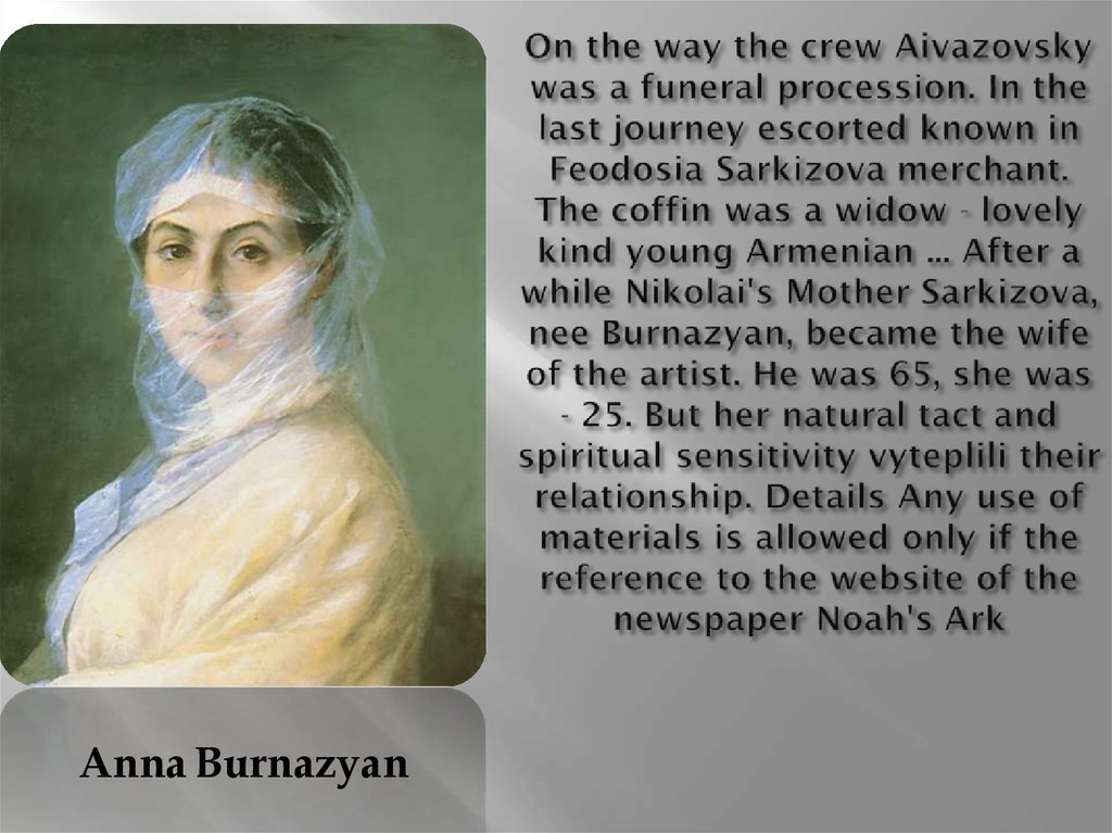 On the way the crew Aivazovsky was a funeral procession. In the last journey escorted known in Feodosia Sarkizova merchant. The coffin was a widow - lovely kind young Armenian ... After a while Nikolai's Mother Sarkizova, nee Burnazyan, became the wife of