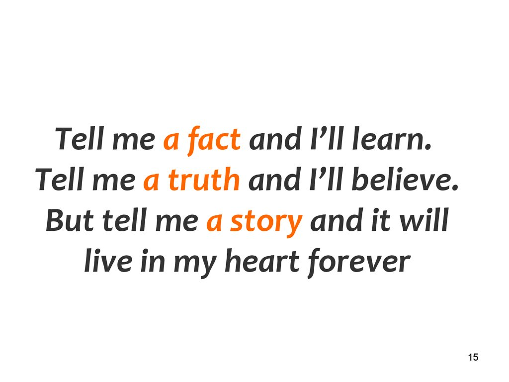 Tell me a fact and I'll learn. Tell me a truth and I'll believe. But tell me a story and it will live in my heart forever