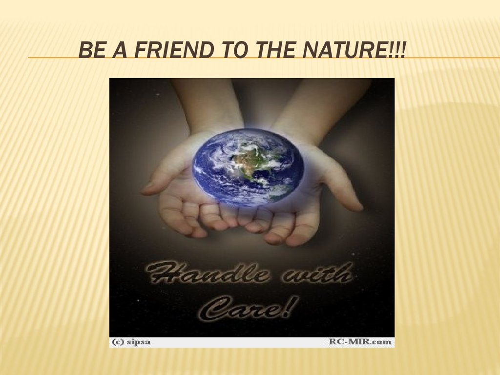 Be a friend to the nature!!!