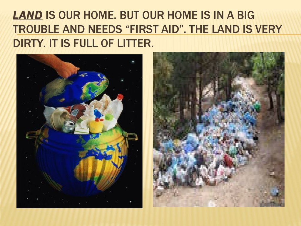 "Land is our home. but our home is in a big trouble and needs ""first aid"". The land is very dirty. it is full of litter."