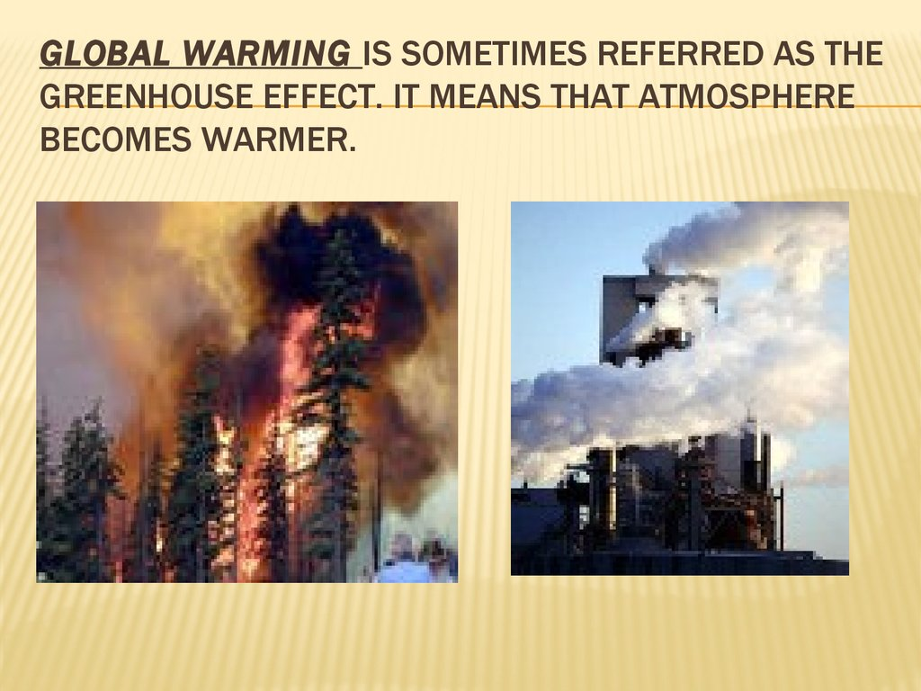 Global warming is sometimes referred as the greenhouse effect. It means that atmosphere becomes warmer.