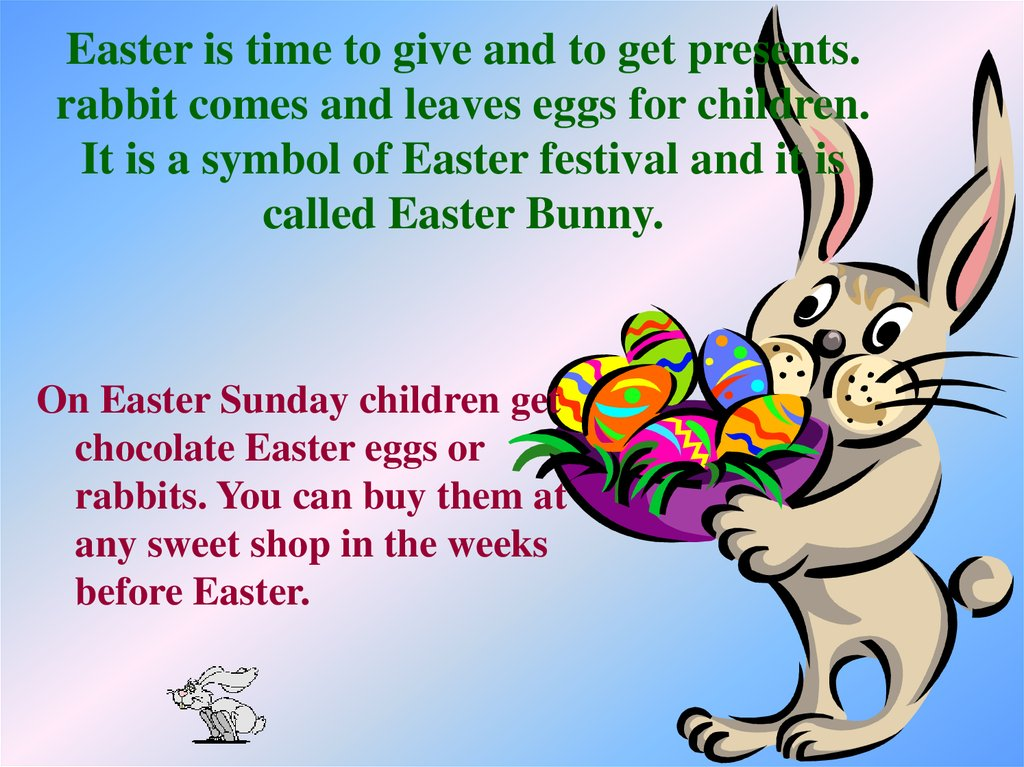 Easter is time to give and to get presents. rabbit comes and leaves eggs for children. It is a symbol of Easter festival and it