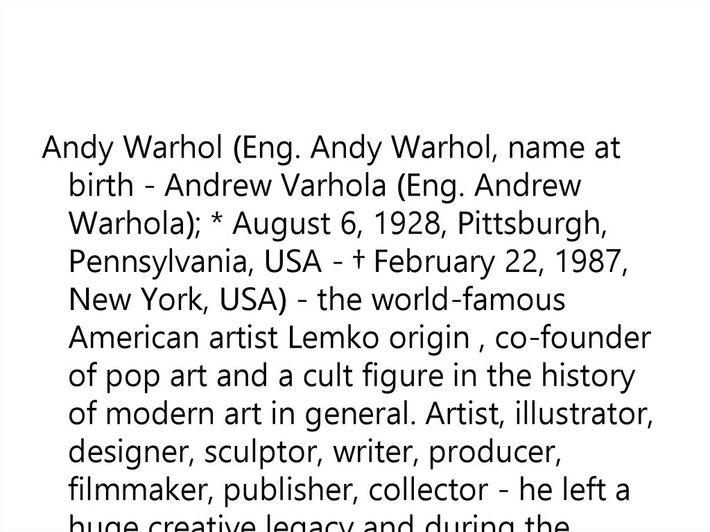 an analysis of the andrew warhola born in pittsburgh pennsylvania Andrew warhol's father, ondrej, came from the austria-hungary empire (now slovakia) in 1912, and sent for his mother, julia zavackyová warholová, in.