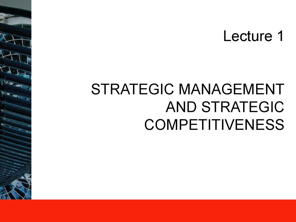 Lecture 1 STRATEGIC MANAGEMENT AND STRATEGIC COMPETITIVENESS