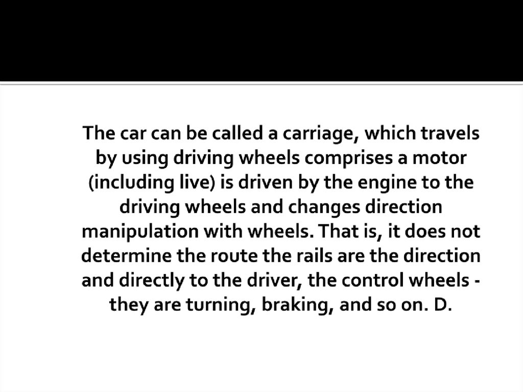 The car can be called a carriage, which travels by using driving wheels comprises a motor (including live) is driven by the engine to the driving wheels and changes direction manipulation with wheels. That is, it does not determine the route the rails are