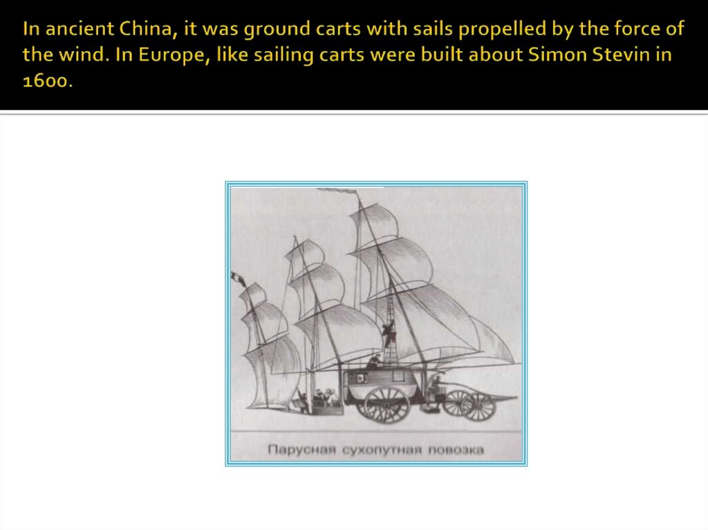In ancient China, it was ground carts with sails propelled by the force of the wind. In Europe, like sailing carts were built about Simon Stevin in 1600.