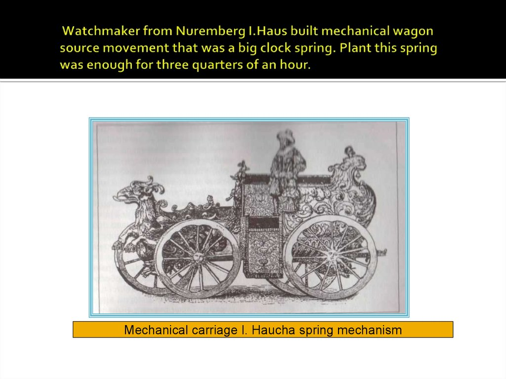 Watchmaker from Nuremberg I.Haus built mechanical wagon source movement that was a big clock spring. Plant this spring was enough for three quarters of an hour.