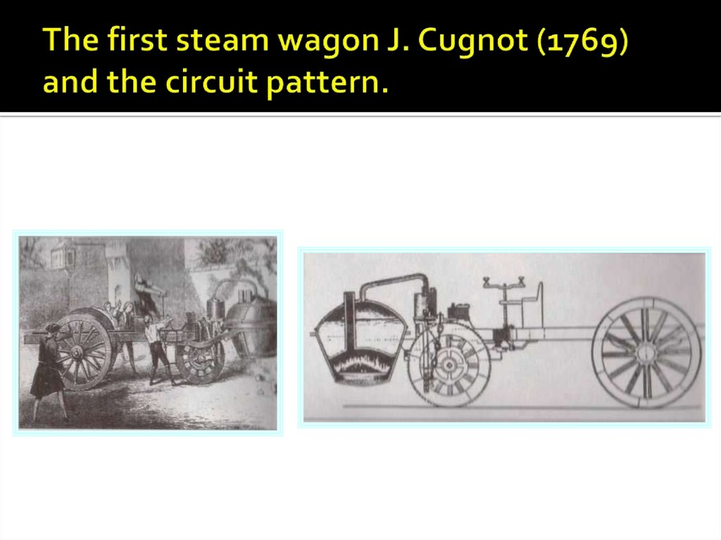 The first steam wagon J. Cugnot (1769) and the circuit pattern.
