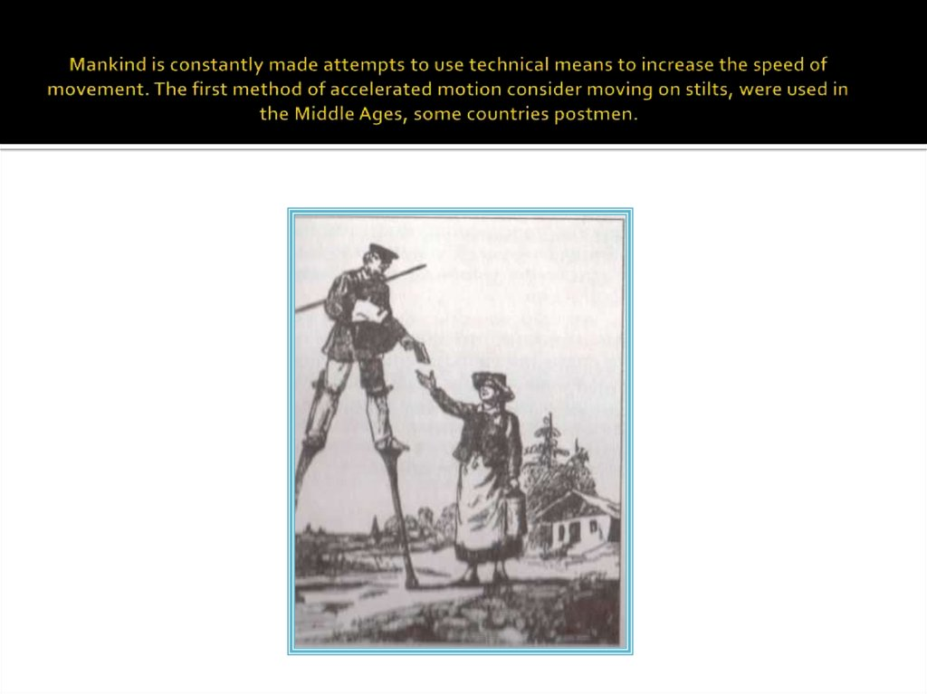 Mankind is constantly made attempts to use technical means to increase the speed of movement. The first method of accelerated motion consider moving on stilts, were used in the Middle Ages, some countries postmen.