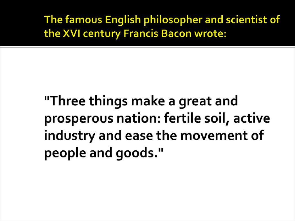 "The famous English philosopher and scientist of the XVI century Francis Bacon wrote: ""Three things make a great and prosperous nation: fertile soil, active industry and ease the movement of people and goods."""