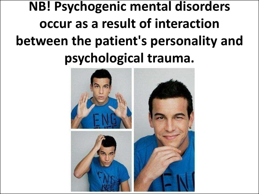 NB! Psychogenic mental disorders occur as a result of interaction between the patient's personality and psychological trauma.