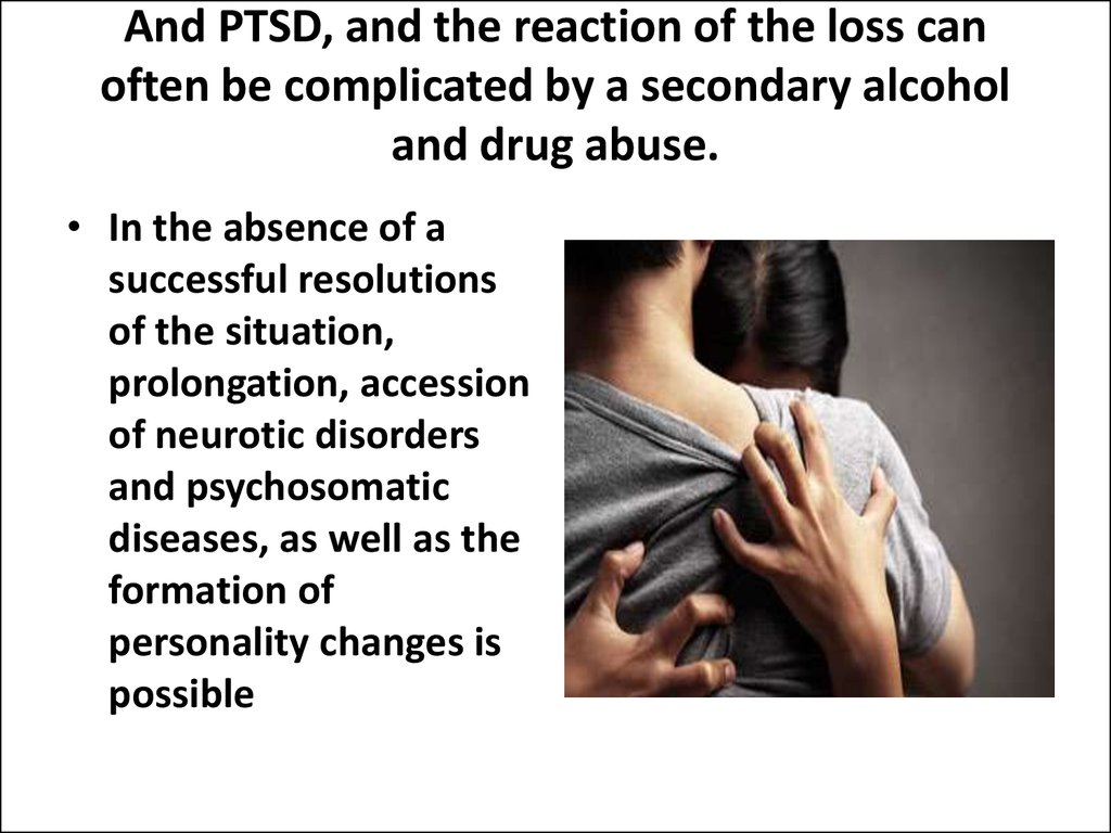 And PTSD, and the reaction of the loss can often be complicated by a secondary alcohol and drug abuse.