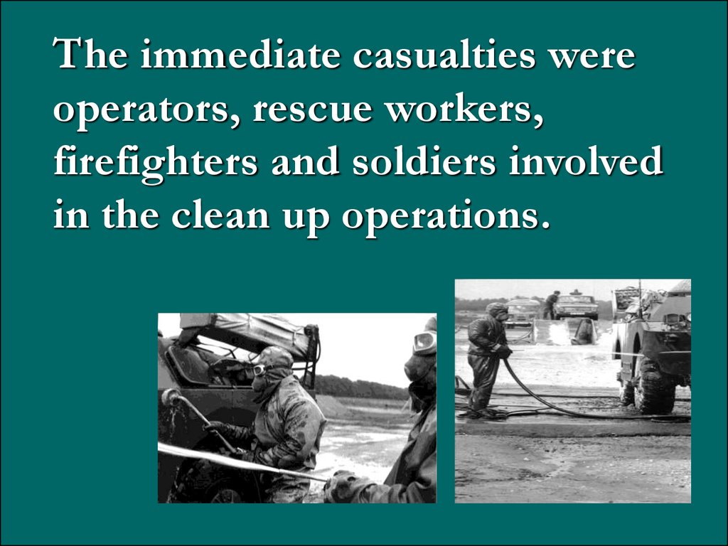 The immediate casualties were operators, rescue workers, firefighters and soldiers involved in the clean up operations.