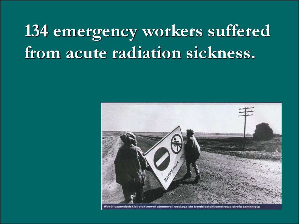 134 emergency workers suffered from acute radiation sickness.