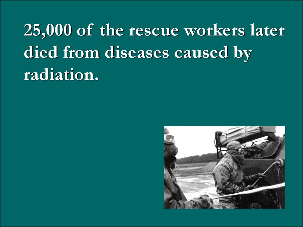 25,000 of the rescue workers later died from diseases caused by radiation.