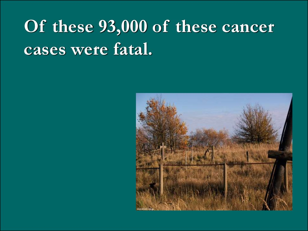 Of these 93,000 of these cancer cases were fatal.