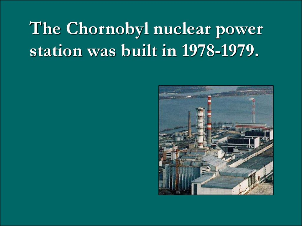 The Chornobyl nuclear power station was built in 1978-1979.